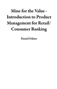 Mine for the Value - Introduction to Product Management for Retail/Consumer Banking
