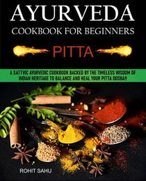 Ayurveda Cookbook For Beginners: Pitta: A Sattvic Ayurvedic Cookbook Backed by the Timeless Wisdom of Indian Heritage to Balance and Heal Your Pitta Dosha!!