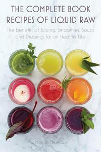 The Complete Book Recipes of Liquid Raw The benefits of Juicing, Smoothies, Soups and Dressings for an Healthy Life