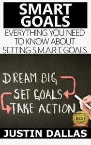Smart Goals: Everything You Need to Know About Setting S.M.A.R.T Goals