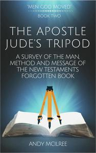 The Apostle Jude's Tripod: A Survey of the Man, Method and Message of the New Testament's Forgotten Book