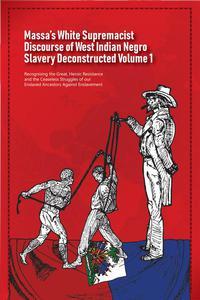 Massa's White Supremacist Discourse of West Indian Negro Slavery Deconstructed Volume 1
