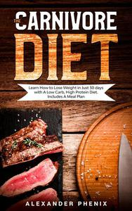 The Carnivore Diet: Learn How to Lose Weight in Just 30 days with A Low Carb, High Protein Diet. Includes A Meal Plan