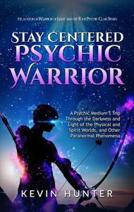 Stay Centered Psychic Warrior: A Psychic Medium's Trip Through the Darkness and Light of the Physical and Spirit Worlds, and Other Paranormal Phenomena