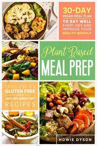 Plant Based Meal Prep: 30-Day Vegan Meal Plan to Eat Well Every Day and Improve Your Health Quickly  (Including Gluten Free and Anti Inflammatory Recipes)
