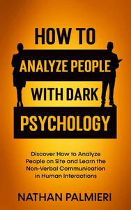 How To Analyze People with Dark Psychology: Discover How to Analyze People on Site and Learn the Non Verbal Communication in Human Interactions
