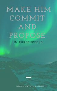 Make Him Commit and Propose Between Three Weeks