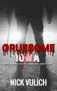 Gruesome Iowa: Murder, Madness, and the Macabre in the Hawkeye State