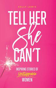 Tell Her She Can't: Inspiring Stories of Unstoppable Women