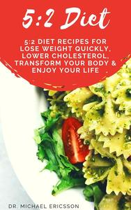 5:2 Diet: 5:2 Diet Recipes For Lose Weight Quickly, Lower Cholesterol, Transform Your Body & Enjoy Your Life
