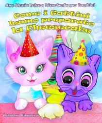 Come i Gattini hanno preparato la Cheesecake: Una Storia Dolce e Divertente per Bambini (Un Libro per Bambini per età dai 6 agli 8 anni)