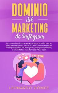 Dominio del marketing de Instagram: Conozca los últimos secretos para transformar su pequeña empresa o marca personal con el poder de la publicidad de Instagram para principiantes