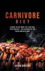 Carnivore Diet: A Guide to Eat Meat, Get Lean, and Stay Healthy an Alternative for Paleo and Keto Diet