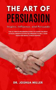 The art of Persuasion Inspire, Influence, and Persuade the Ultimate Beginners Guide to Learning the Best Ethical Manipulation Techniques to Sell Your Ideas and Make Things Happen