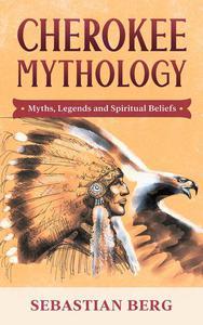 Cherokee Mythology: Myths, Legends and Spiritual Beliefs