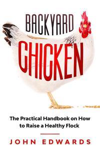 Backyard Chicken : The Practical Handbook on How to Raise a Healthy Flock