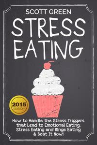 Stress Eating : How to Handle the Stress Triggers that Lead to Emotional Eating, Stress Eating and Binge Eating & Beat It Now!
