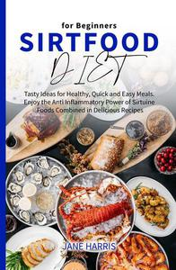 Sirtfood Diet for Beginners: Tasty Ideas for Healthy, Quick and Easy Meals. Enjoy the Anti Inflammatory Power of Sirtuine Foods Combined in Delicious Recipes