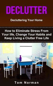 Declutter: Decluttering Your Home: How To Eliminate Stress From Your Life, Change Your Habits and Keep Living a Clutter Free Life