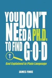 You Don't Need a Ph.D to Find G-O-D: God Explained in Plain Language