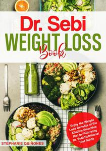 Dr. Sebi Weight Loss Book: Enjoy the Weight Loss Benefits of the Alkaline Smoothie Diet by Following Dr. Sebi Nutritional Diet Guide