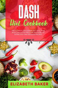Dash Diet Cookbook: The Ultimate Low Sodium Diet. Heal Your Body, Low Blood Pressure and Burn Fat Eating Easy and Delicious Recipes.