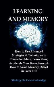 Learning and Memory: How to Use Advanced Strategies & Techniques to Remember More, Learn More, Accelerate Your Brain Power & How to Avoid Memory Deficit in Later Life.