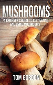 Mushrooms: A Beginner's Guide to Cultivating and Using Mushrooms