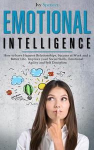 Emotional Intelligence: How to Have Happier Relationships, Success at Work and a Better Life. Improve your Social Skills, Emotional Agility and Self Discipline