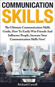 Communication Skills: The Ultimate Communication Skills Guide, How To Easily Win Friends And Influence People, Increase Your Communication Skills Now!