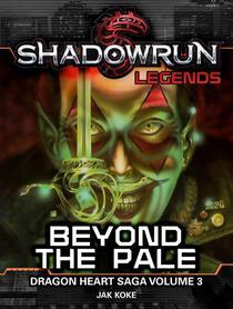 Shadowrun Legends: Beyond the Pale (Dragon Heart Saga, #3)