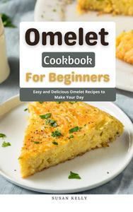 Omelet Cookbook For Beginners : Easy and Delicious Omelet Recipes to Make Your Day