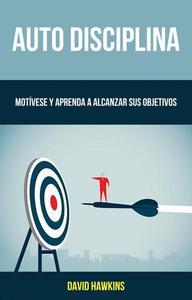 Auto-Disciplina: Motívese Y Aprenda A Alcanzar Sus Objetivos