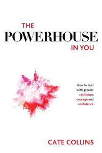 The Powerhouse in You: How to Lead with Greater Resilience, Courage, and Confidence