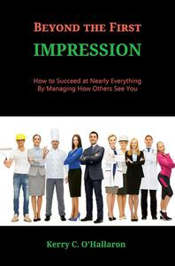 Beyond the First Impression:  How to Succeed at Nearly Everything by Managing How Others See You