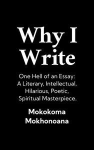 Why I Write: One Hell of an Essay — A Literary, Intellectual, Hilarious, Poetic, Spiritual Masterpiece.
