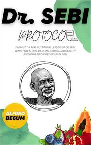 Dr. Sebi Protocol. Find Out the Real Nutritional Lessons of Dr. Sebi. Learn How to Heal by Eating Natural and Healthy According to the Method of Dr. Sebi.