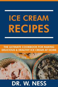 Ice Cream Recipes: The Ultimate Cookbook for Making Delicious and Healthy Ice Cream at Home.