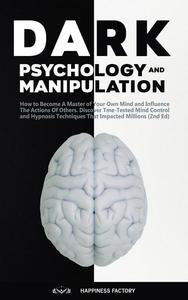 Dark Psychology and Manipulation: How to Become A Master of Your Own Mind and Influence The Actions Of Others. Discover Time-Tested Mind Control and Hypnosis Techniques That Impacted Millions (2nd Ed)