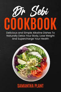 Dr Sebi Cookbook: Delicious and Simple Alkaline Dishes To Naturally Detox Your Body, Lose Weight And Supercharge Your Health