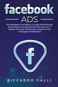 Facebook ADS: Fai Esplodere il Tuo ROAS! La Guida Definitiva per Aumentare la Conversione dei Tuoi Annunci. 7 Regole d'Oro per Ottimizzare e Scalare le Tue Campagne Pubblicitarie