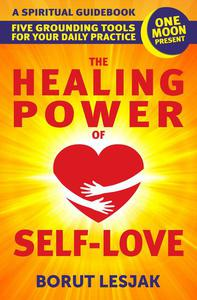 The Healing Power of Self-Love: A Spiritual Guidebook: Five Grounding Tools For Your Daily Practice