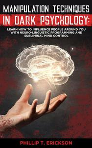 Manipulation Techniques in Dark Psychology: Learn How to Influence People Around You with Neuro-Linguistic Programming and Subliminal Mind Control