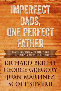Imperfect Dads, One Perfect Father: Encouraging Men Through the Journey of Fatherhood