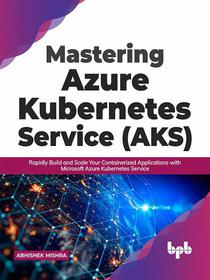 Mastering Azure Kubernetes Service (AKS): Rapidly Build and Scale Your Containerized Applications with Microsoft Azure Kubernetes Service (English Edition)