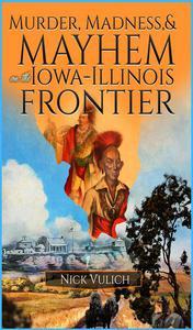 Murder, Madness, and Mayhem on the Iowa Illinois Frontier