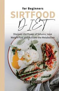 Sirtfood Diet for Beginners: Discover the Power of Sirtuins, Lose Weight Fast and Activate the Metabolism