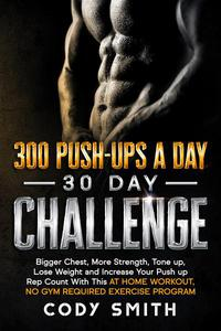 300 Push-Ups a Day 30 Day Challenge: Bigger Chest, More Strength, Tone up, Lose Weight and Increase Your Push up Rep Count With This at Home Workout, No Gym Required Exercise Program