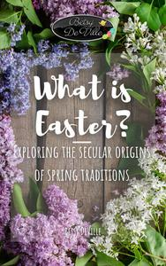 What is Easter? Exploring the Secular Origins of Spring Traditions