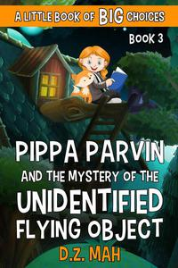 Pippa Parvin and the Mystery of the Unidentified Flying Object: A Little Book of BIG Choices